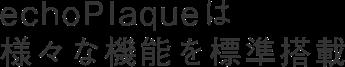 echoPlaqueは様々な機能を標準搭載